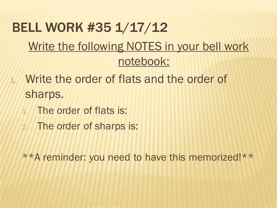BELL WORK #35 1/17/12 Write the following NOTES in your bell work notebook: 1. Write the order of flats and the order of sharps. 1. The order of flats