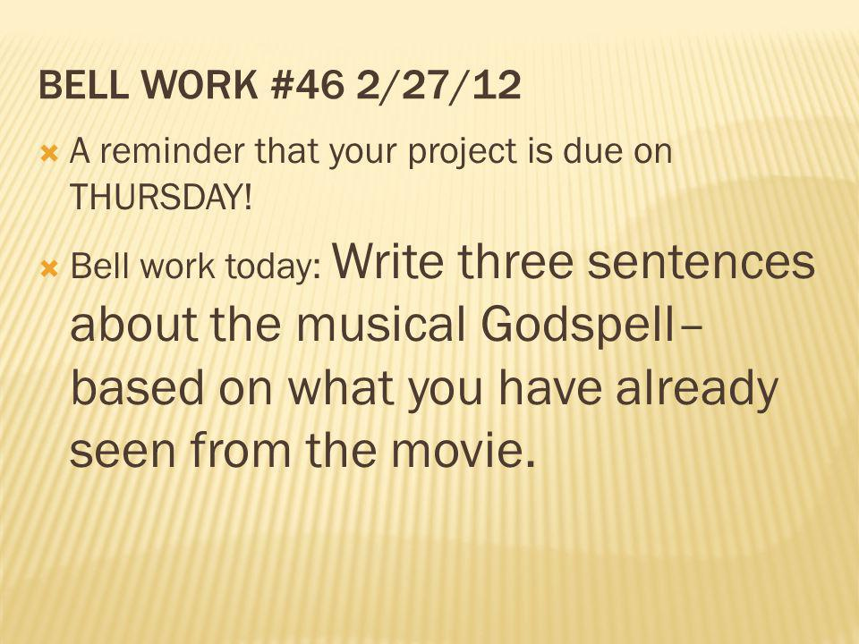 BELL WORK #46 2/27/12 A reminder that your project is due on THURSDAY! Bell work today: Write three sentences about the musical Godspell– based on wha