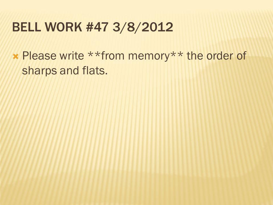 BELL WORK #47 3/8/2012 Please write **from memory** the order of sharps and flats.