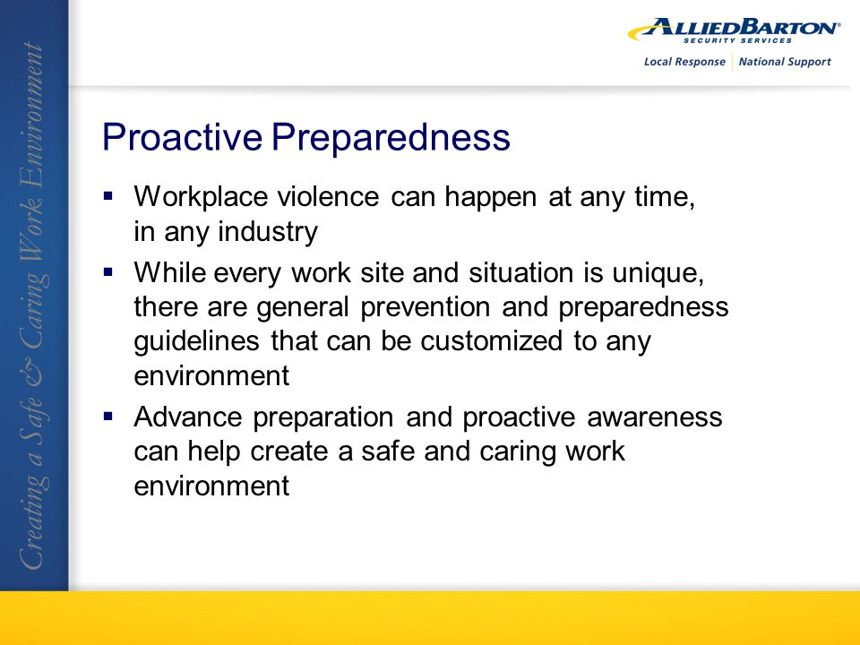 Proactive Preparedness Workplace violence can happen at any time, in any industry While every work site and situation is unique, there are general prevention and preparedness guidelines that can be customized to any environment Advance preparation and proactive awareness can help create a safe and caring work environment Creating a Safe & Caring Work Environment