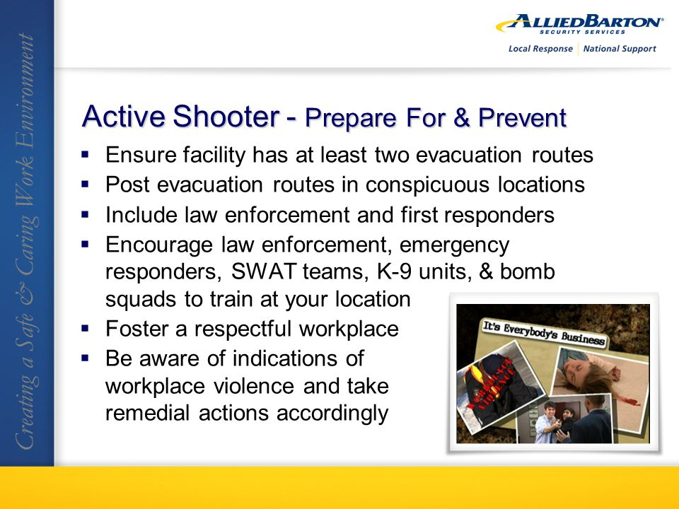 Ensure facility has at least two evacuation routes Post evacuation routes in conspicuous locations Include law enforcement and first responders Encourage law enforcement, emergency responders, SWAT teams, K-9 units, & bomb squads to train at your location Foster a respectful workplace Be aware of indications of workplace violence and take remedial actions accordingly Creating a Safe & Caring Work Environment Active Shooter - Prepare For & Prevent