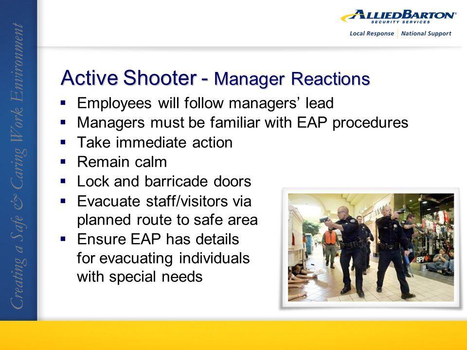 Employees will follow managers lead Managers must be familiar with EAP procedures Take immediate action Remain calm Lock and barricade doors Evacuate staff/visitors via planned route to safe area Ensure EAP has details for evacuating individuals with special needs Creating a Safe & Caring Work Environment Active Shooter - Manager Reactions