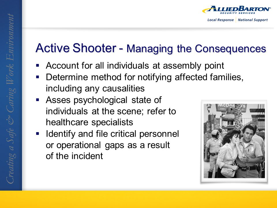 Account for all individuals at assembly point Determine method for notifying affected families, including any causalities Asses psychological state of individuals at the scene; refer to healthcare specialists Identify and file critical personnel or operational gaps as a result of the incident Creating a Safe & Caring Work Environment Active Shooter - Managing the Consequences