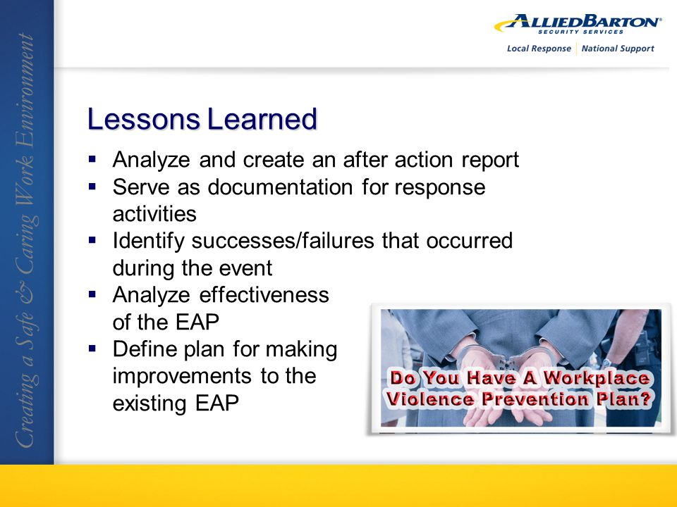 Analyze and create an after action report Serve as documentation for response activities Identify successes/failures that occurred during the event Analyze effectiveness of the EAP Define plan for making improvements to the existing EAP Creating a Safe & Caring Work Environment Lessons Learned