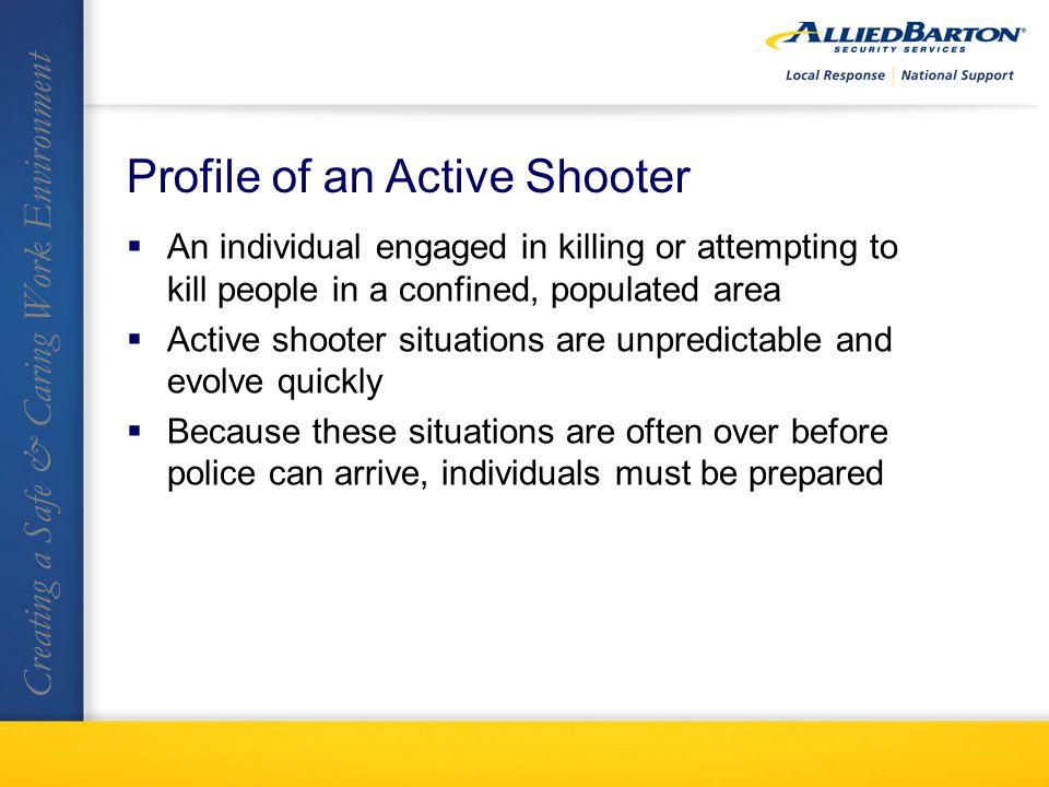 Profile of an Active Shooter An individual engaged in killing or attempting to kill people in a confined, populated area Active shooter situations are unpredictable and evolve quickly Because these situations are often over before police can arrive, individuals must be prepared Creating a Safe & Caring Work Environment