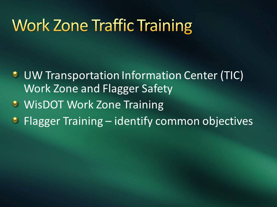 UW Transportation Information Center (TIC) Work Zone and Flagger Safety WisDOT Work Zone Training Flagger Training – identify common objectives