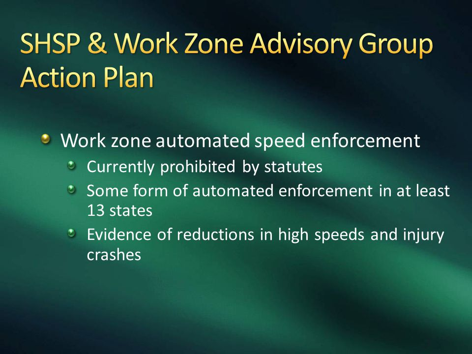 Work zone automated speed enforcement Currently prohibited by statutes Some form of automated enforcement in at least 13 states Evidence of reductions