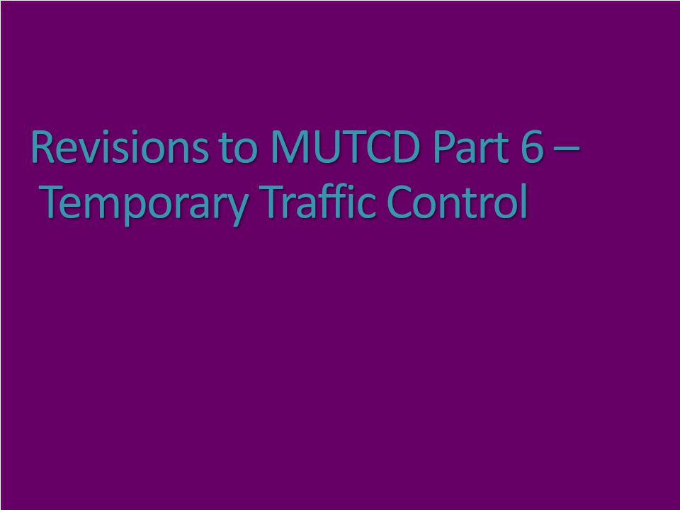 Revisions to MUTCD Part 6 – Temporary Traffic Control