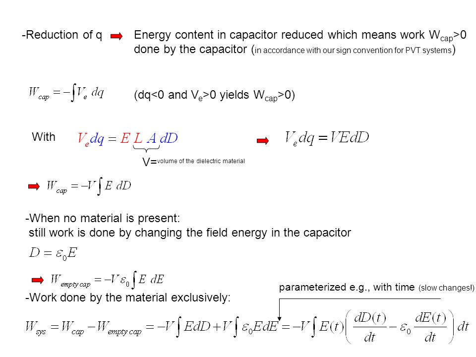 -Reduction of qEnergy content in capacitor reduced which means work W cap >0 done by the capacitor ( in accordance with our sign convention for PVT systems ) (dq 0 yields W cap >0) With V= volume of the dielectric material -When no material is present: still work is done by changing the field energy in the capacitor -Work done by the material exclusively: parameterized e.g., with time (slow changes!)