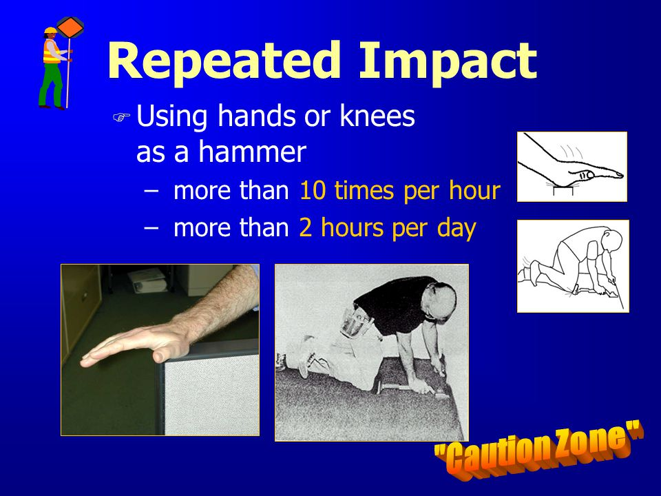 Repeated Impact F Using hands or knees as a hammer – more than 10 times per hour – more than 2 hours per day