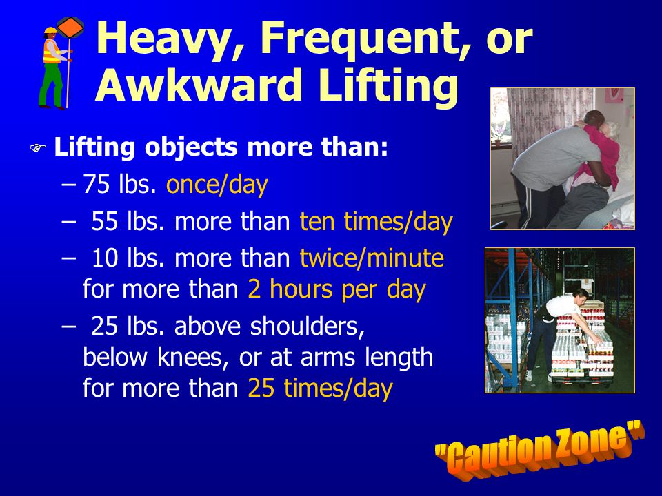 Heavy, Frequent, or Awkward Lifting F Lifting objects more than: –75 lbs. once/day – 55 lbs. more than ten times/day – 10 lbs. more than twice/minute