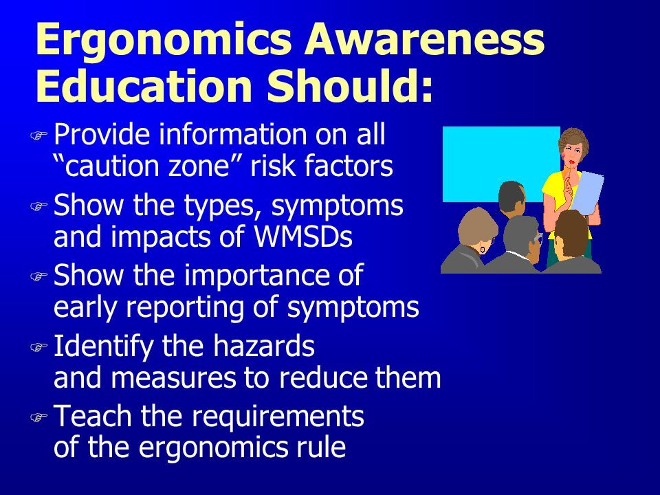 Ergonomics Awareness Education Should: F Provide information on all caution zone risk factors F Show the types, symptoms and impacts of WMSDs F Show t