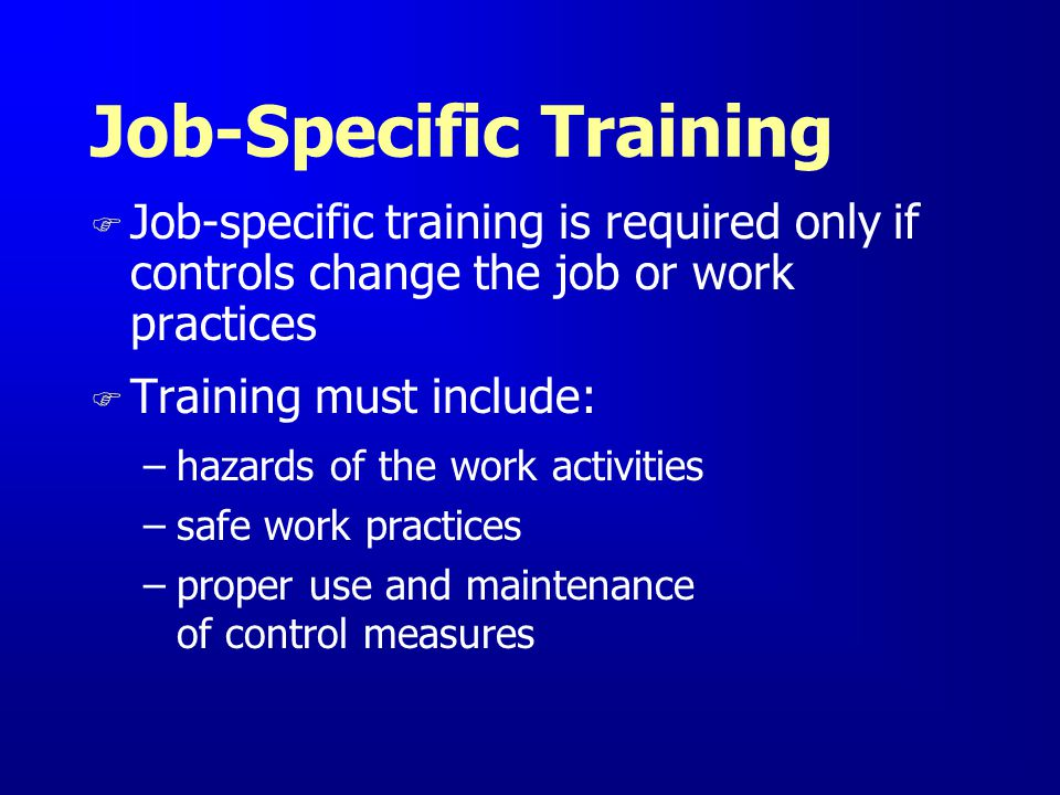 Job-Specific Training F Job-specific training is required only if controls change the job or work practices F Training must include: –hazards of the w