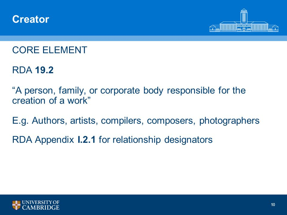 10 Creator CORE ELEMENT RDA 19.2 A person, family, or corporate body responsible for the creation of a work E.g.