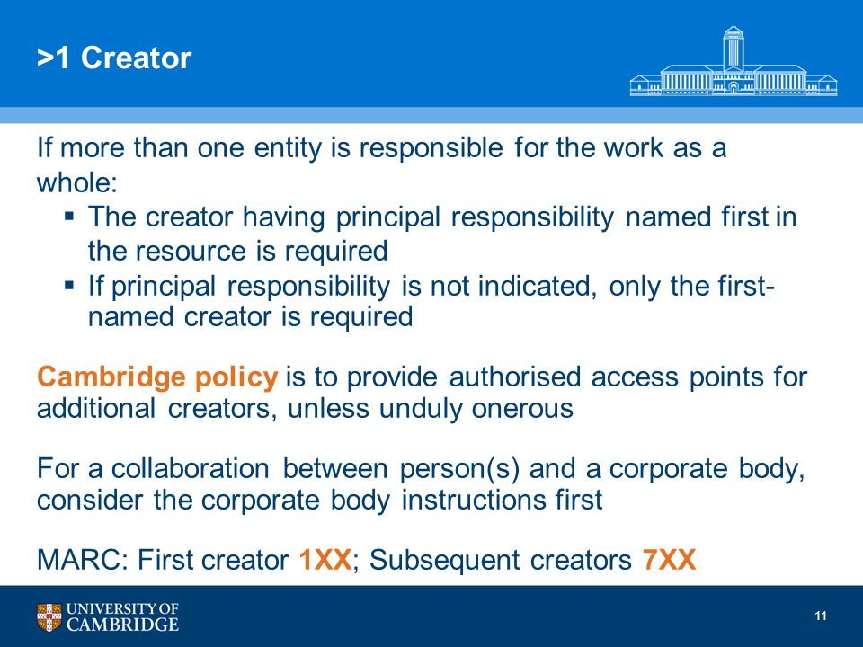 11 >1 Creator If more than one entity is responsible for the work as a whole: The creator having principal responsibility named first in the resource is required If principal responsibility is not indicated, only the first- named creator is required Cambridge policy is to provide authorised access points for additional creators, unless unduly onerous For a collaboration between person(s) and a corporate body, consider the corporate body instructions first MARC: First creator 1XX; Subsequent creators 7XX 11