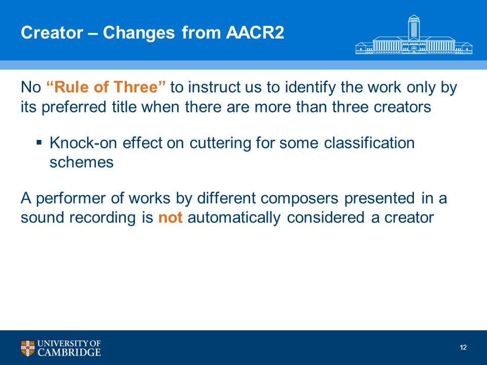 12 Creator – Changes from AACR2 No Rule of Three to instruct us to identify the work only by its preferred title when there are more than three creators Knock-on effect on cuttering for some classification schemes A performer of works by different composers presented in a sound recording is not automatically considered a creator