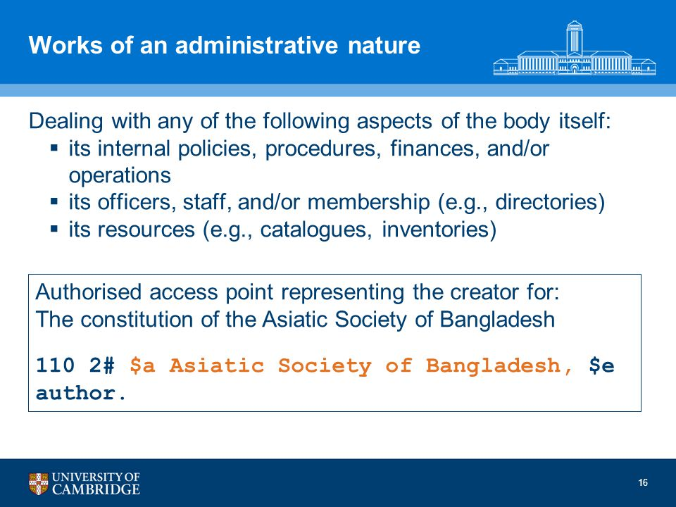 Works of an administrative nature Dealing with any of the following aspects of the body itself: its internal policies, procedures, finances, and/or operations its officers, staff, and/or membership (e.g., directories) its resources (e.g., catalogues, inventories) Authorised access point representing the creator for: The constitution of the Asiatic Society of Bangladesh 110 2# $a Asiatic Society of Bangladesh, $e author.