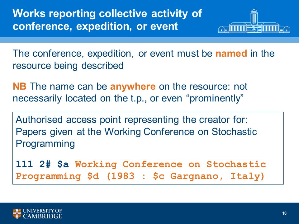 Works reporting collective activity of conference, expedition, or event The conference, expedition, or event must be named in the resource being described NB The name can be anywhere on the resource: not necessarily located on the t.p., or even prominently Authorised access point representing the creator for: Papers given at the Working Conference on Stochastic Programming 111 2# $a Working Conference on Stochastic Programming $d (1983 : $c Gargnano, Italy) 18