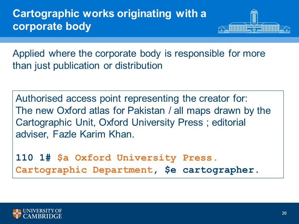 Cartographic works originating with a corporate body Applied where the corporate body is responsible for more than just publication or distribution Authorised access point representing the creator for: The new Oxford atlas for Pakistan / all maps drawn by the Cartographic Unit, Oxford University Press ; editorial adviser, Fazle Karim Khan.