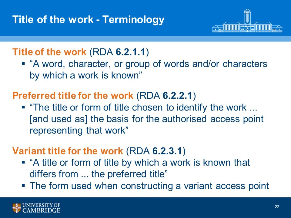22 Title of the work - Terminology Title of the work (RDA 6.2.1.1) A word, character, or group of words and/or characters by which a work is known Preferred title for the work (RDA 6.2.2.1) The title or form of title chosen to identify the work...