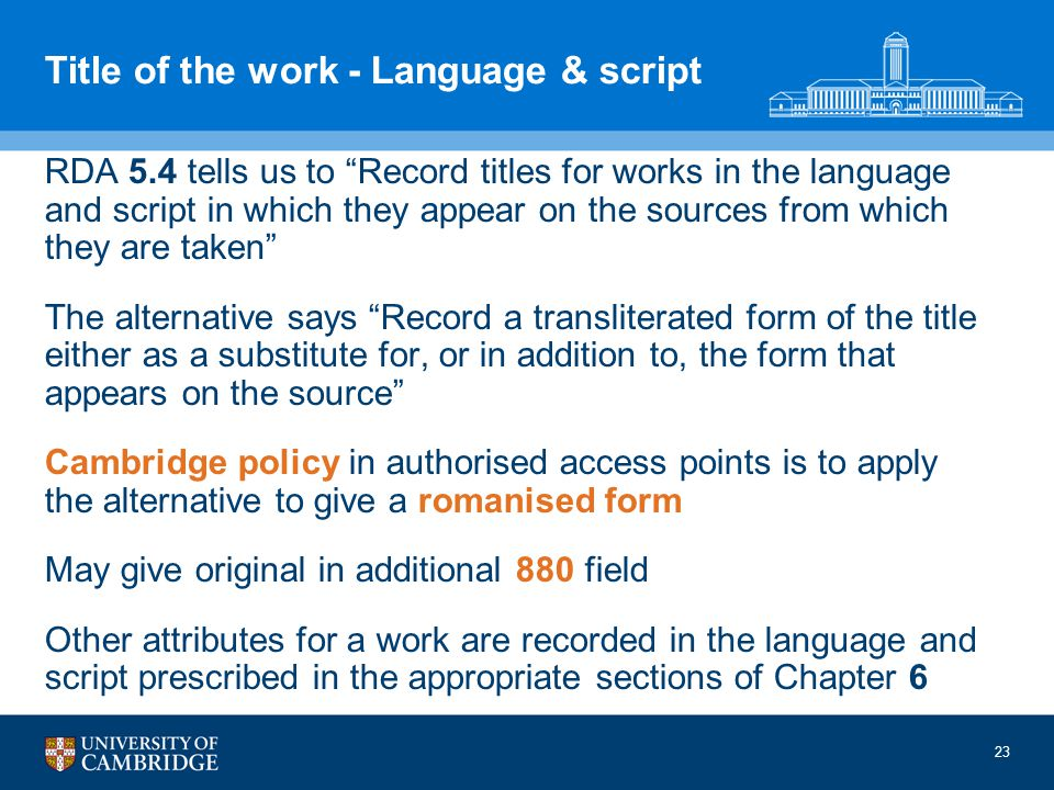 23 Title of the work - Language & script RDA 5.4 tells us to Record titles for works in the language and script in which they appear on the sources from which they are taken The alternative says Record a transliterated form of the title either as a substitute for, or in addition to, the form that appears on the source Cambridge policy in authorised access points is to apply the alternative to give a romanised form May give original in additional 880 field Other attributes for a work are recorded in the language and script prescribed in the appropriate sections of Chapter 6