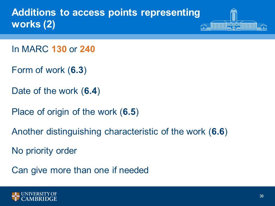 30 Additions to access points representing works (2) In MARC 130 or 240 Form of work (6.3) Date of the work (6.4) Place of origin of the work (6.5) Another distinguishing characteristic of the work (6.6) No priority order Can give more than one if needed