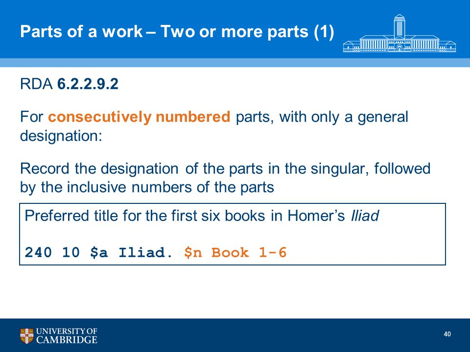 40 Parts of a work – Two or more parts (1) RDA 6.2.2.9.2 For consecutively numbered parts, with only a general designation: Record the designation of the parts in the singular, followed by the inclusive numbers of the parts Preferred title for the first six books in Homers Iliad 240 10 $a Iliad.