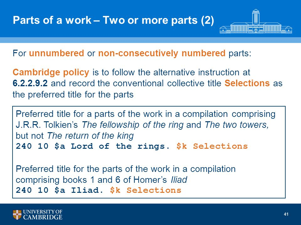 41 Parts of a work – Two or more parts (2) For unnumbered or non-consecutively numbered parts: Cambridge policy is to follow the alternative instruction at 6.2.2.9.2 and record the conventional collective title Selections as the preferred title for the parts Preferred title for a parts of the work in a compilation comprising J.R.R.