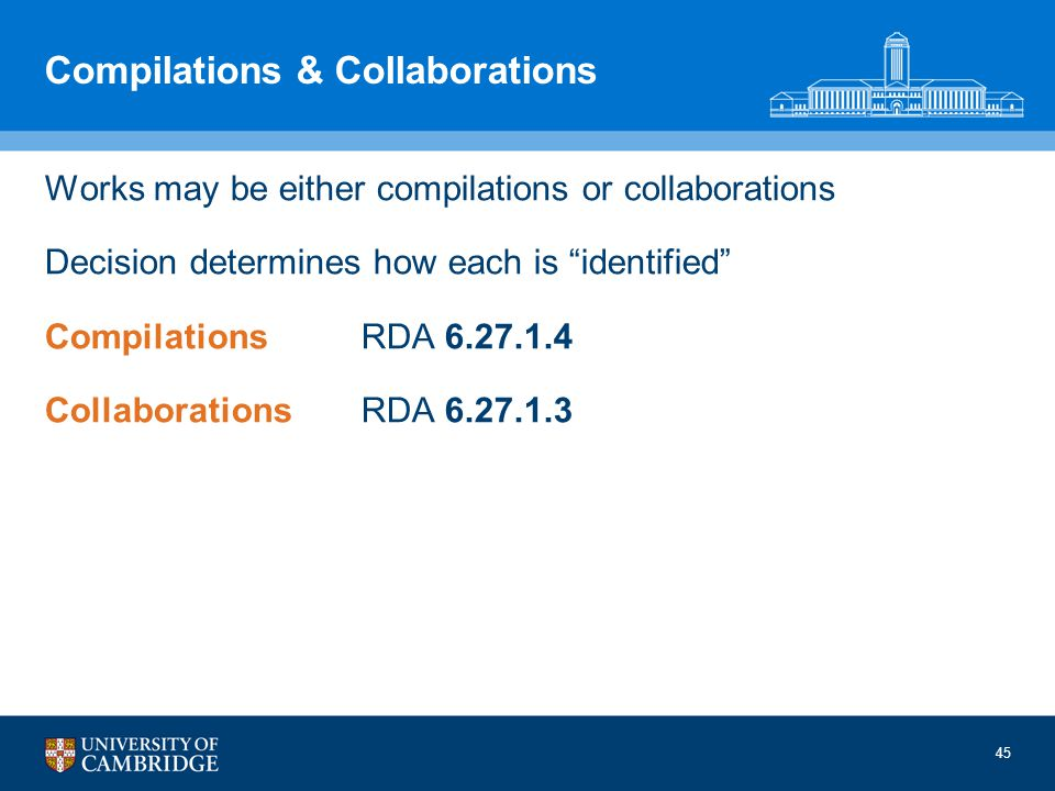 45 Compilations & Collaborations Works may be either compilations or collaborations Decision determines how each is identified CompilationsRDA 6.27.1.4 CollaborationsRDA 6.27.1.3