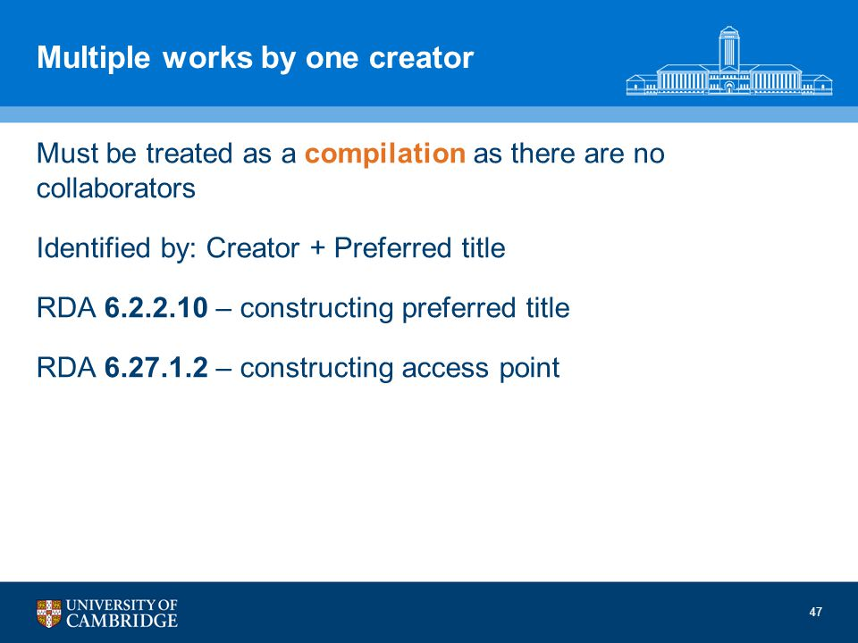47 Multiple works by one creator Must be treated as a compilation as there are no collaborators Identified by: Creator + Preferred title RDA 6.2.2.10 – constructing preferred title RDA 6.27.1.2 – constructing access point
