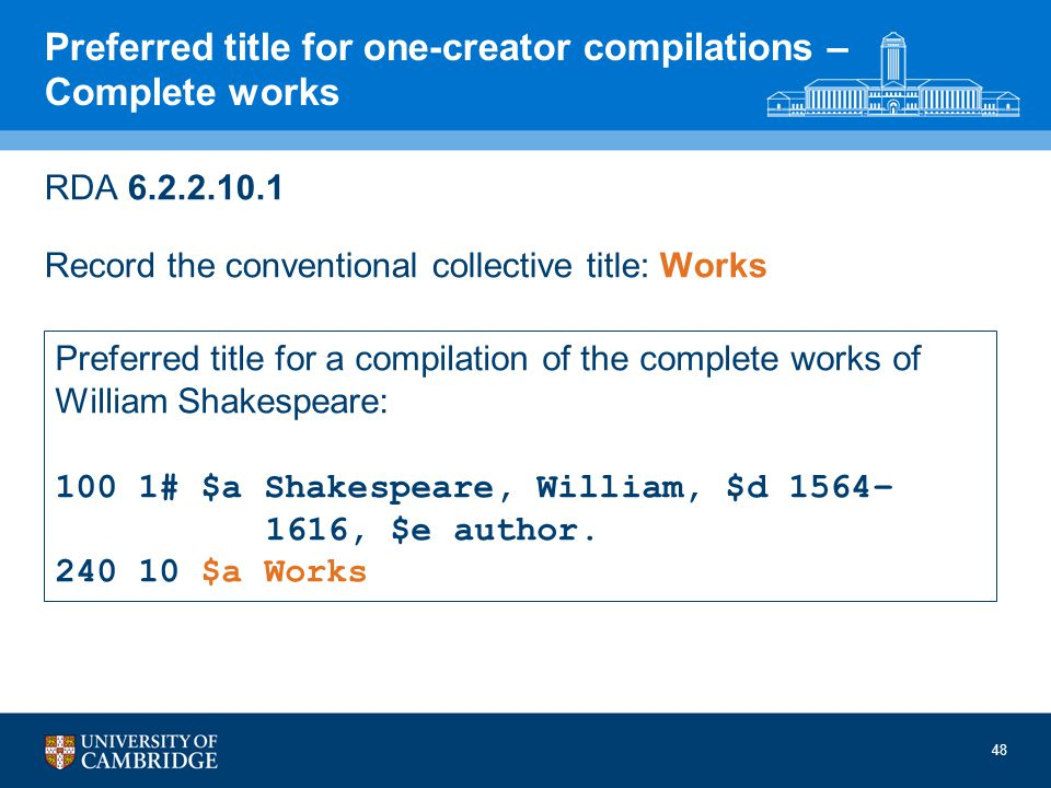 48 Preferred title for one-creator compilations – Complete works RDA 6.2.2.10.1 Record the conventional collective title: Works Preferred title for a compilation of the complete works of William Shakespeare: 100 1# $a Shakespeare, William, $d 1564– 1616, $e author.