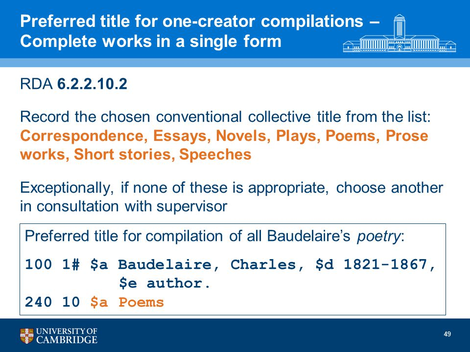 49 Preferred title for one-creator compilations – Complete works in a single form RDA 6.2.2.10.2 Record the chosen conventional collective title from the list: Correspondence, Essays, Novels, Plays, Poems, Prose works, Short stories, Speeches Exceptionally, if none of these is appropriate, choose another in consultation with supervisor Preferred title for compilation of all Baudelaires poetry: 100 1# $a Baudelaire, Charles, $d 1821-1867, $e author.