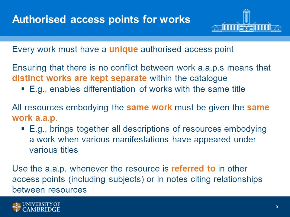 Authorised access points for works Every work must have a unique authorised access point Ensuring that there is no conflict between work a.a.p.s means that distinct works are kept separate within the catalogue E.g., enables differentiation of works with the same title All resources embodying the same work must be given the same work a.a.p.