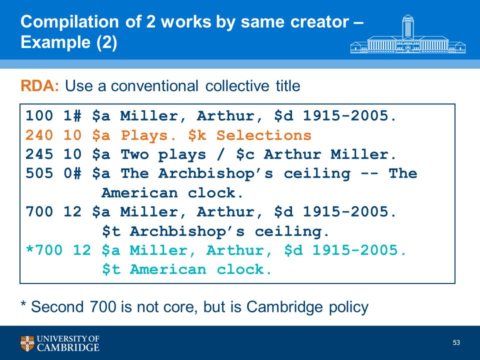 RDA: Use a conventional collective title * Second 700 is not core, but is Cambridge policy 100 1# $a Miller, Arthur, $d 1915-2005.