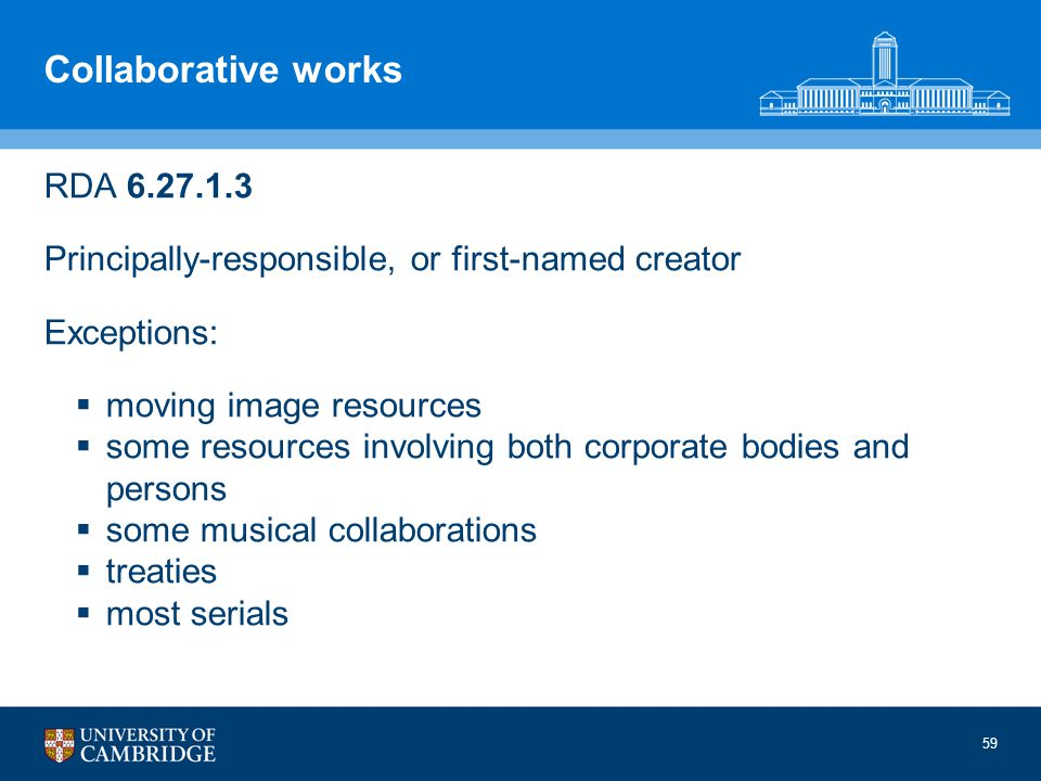 59 Collaborative works RDA 6.27.1.3 Principally-responsible, or first-named creator Exceptions: moving image resources some resources involving both corporate bodies and persons some musical collaborations treaties most serials