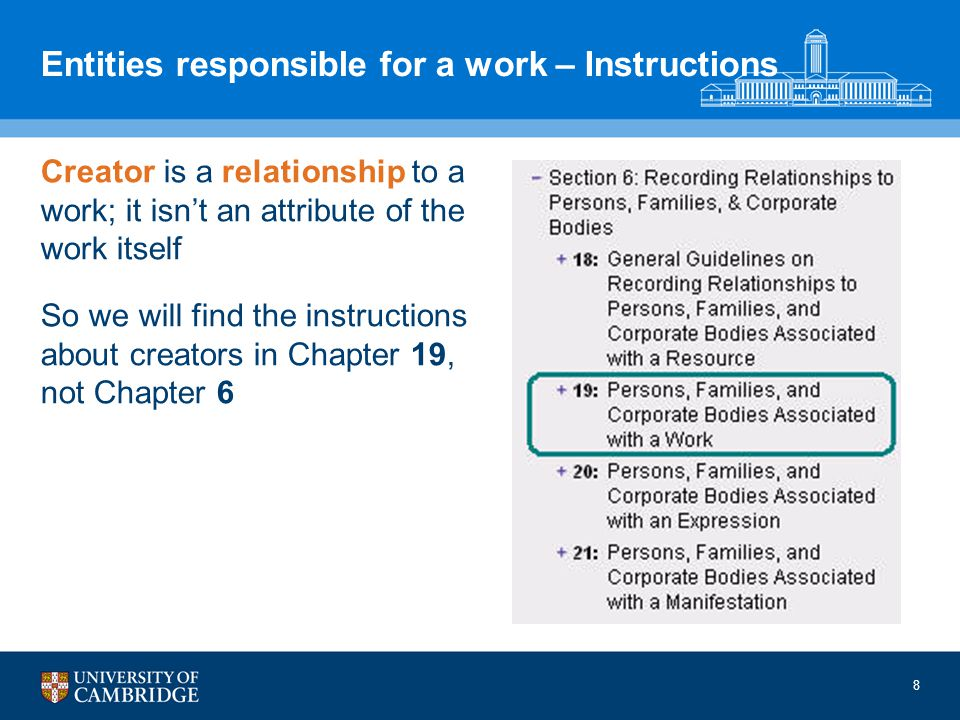 8 Entities responsible for a work – Instructions Creator is a relationship to a work; it isnt an attribute of the work itself So we will find the instructions about creators in Chapter 19, not Chapter 6