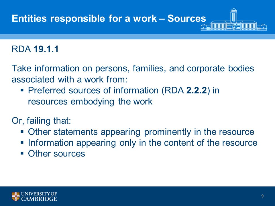 9 Entities responsible for a work – Sources RDA 19.1.1 Take information on persons, families, and corporate bodies associated with a work from: Preferred sources of information (RDA 2.2.2) in resources embodying the work Or, failing that: Other statements appearing prominently in the resource Information appearing only in the content of the resource Other sources