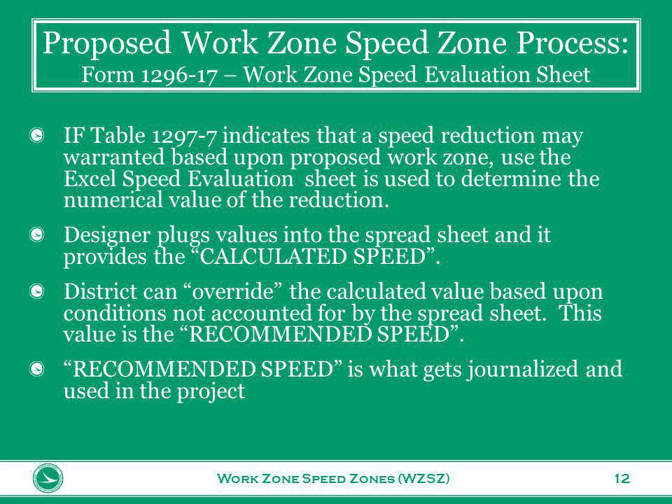 www.transportation.ohio.gov 12 Proposed Work Zone Speed Zone Process: Form 1296-17 – Work Zone Speed Evaluation Sheet Work Zone Speed Zones (WZSZ) IF Table 1297-7 indicates that a speed reduction may warranted based upon proposed work zone, use the Excel Speed Evaluation sheet is used to determine the numerical value of the reduction.