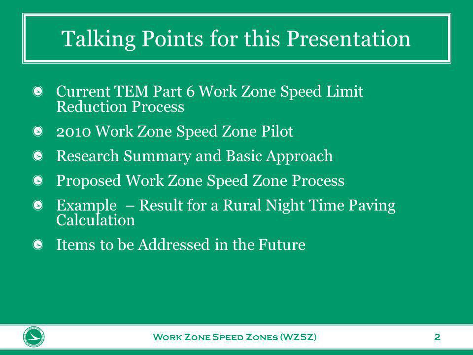 www.transportation.ohio.gov 2 Talking Points for this Presentation Work Zone Speed Zones (WZSZ) Current TEM Part 6 Work Zone Speed Limit Reduction Process 2010 Work Zone Speed Zone Pilot Research Summary and Basic Approach Proposed Work Zone Speed Zone Process Example – Result for a Rural Night Time Paving Calculation Items to be Addressed in the Future