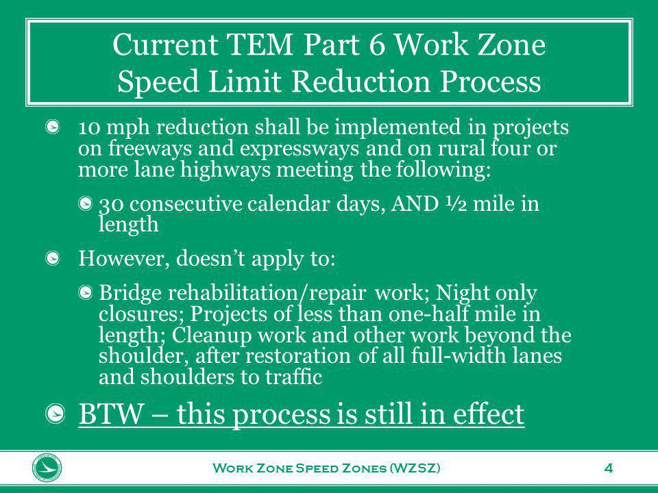 www.transportation.ohio.gov 4 Current TEM Part 6 Work Zone Speed Limit Reduction Process Work Zone Speed Zones (WZSZ) 10 mph reduction shall be implemented in projects on freeways and expressways and on rural four or more lane highways meeting the following: 30 consecutive calendar days, AND ½ mile in length However, doesnt apply to: Bridge rehabilitation/repair work; Night only closures; Projects of less than one-half mile in length; Cleanup work and other work beyond the shoulder, after restoration of all full-width lanes and shoulders to traffic BTW – this process is still in effect