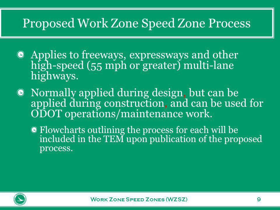 www.transportation.ohio.gov 9 Proposed Work Zone Speed Zone Process Work Zone Speed Zones (WZSZ) Applies to freeways, expressways and other high-speed (55 mph or greater) multi-lane highways.