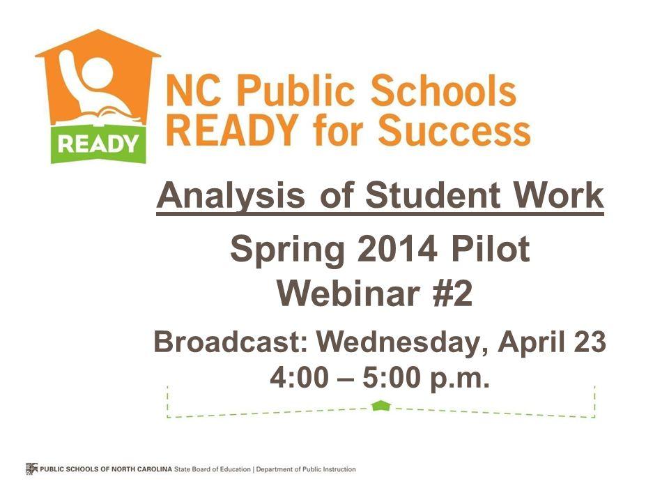 Analysis of Student Work Spring 2014 Pilot Webinar #2 h Broadcast: Wednesday, April 23 4:00 – 5:00 p.m.