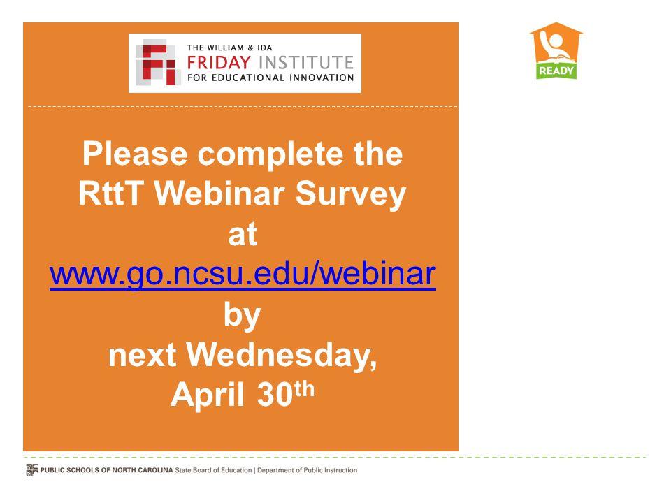 Please complete the RttT Webinar Survey at www.go.ncsu.edu/webinar by next Wednesday, April 30 th www.go.ncsu.edu/webinar