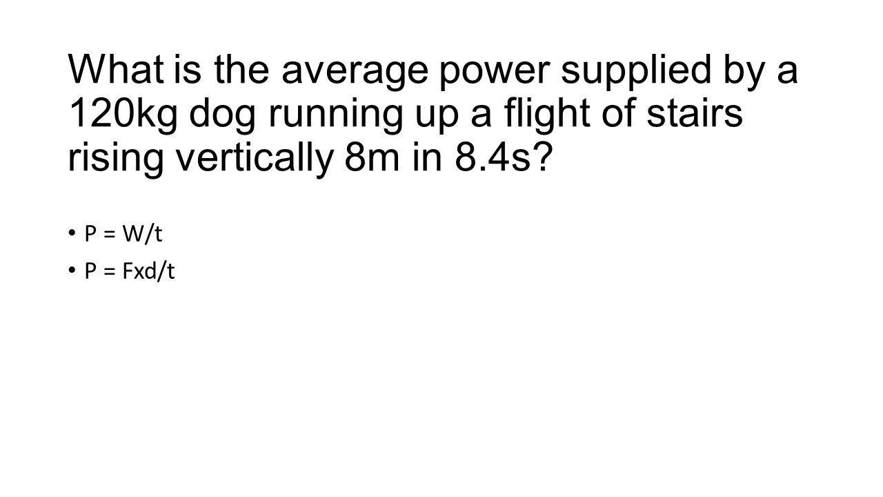 What is the average power supplied by a 120kg dog running up a flight of stairs rising vertically 8m in 8.4s? P = W/t P = Fxd/t