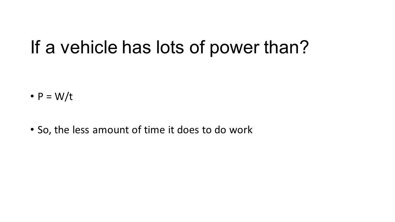 If a vehicle has lots of power than? P = W/t So, the less amount of time it does to do work