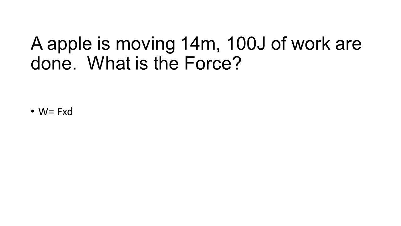 A apple is moving 14m, 100J of work are done. What is the Force W= Fxd