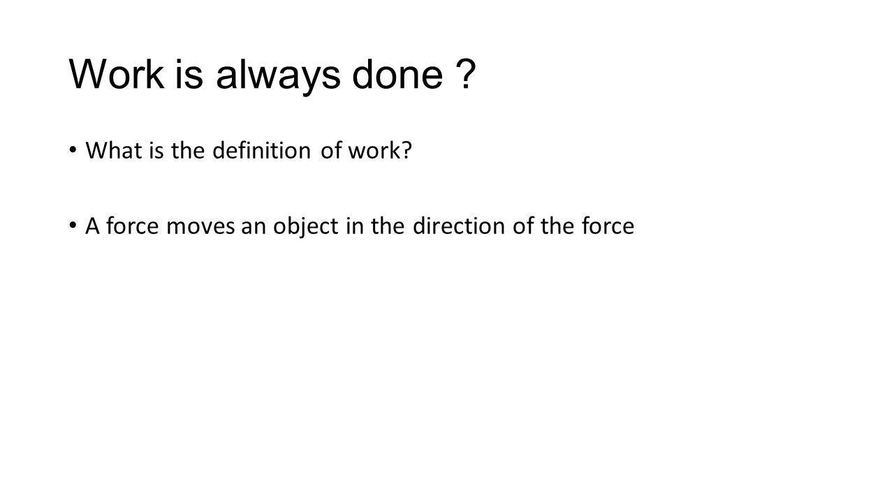Work is always done ? What is the definition of work? A force moves an object in the direction of the force