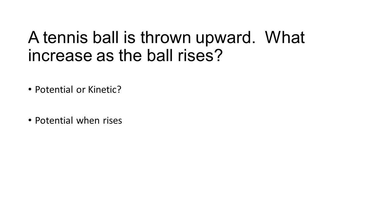 A tennis ball is thrown upward. What increase as the ball rises.