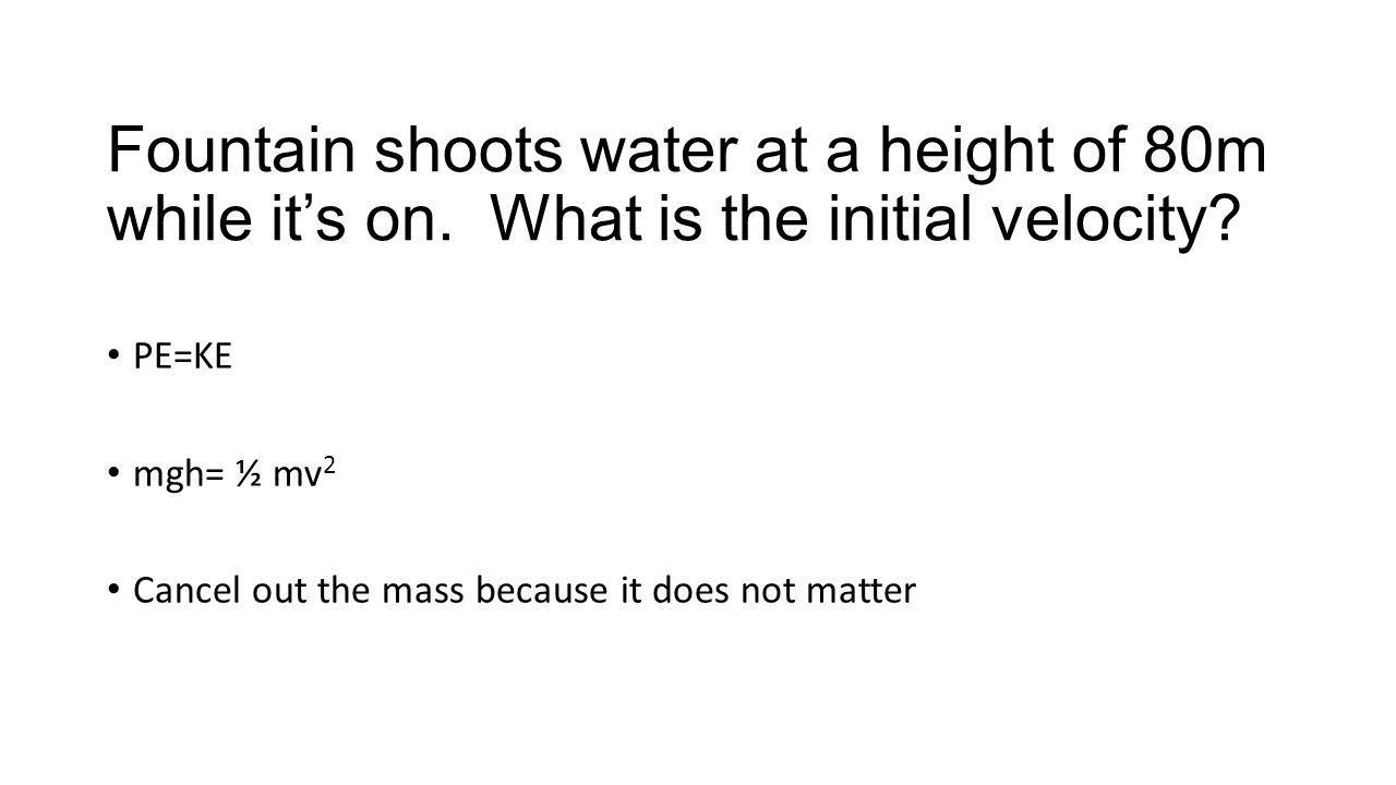 Fountain shoots water at a height of 80m while its on. What is the initial velocity? PE=KE mgh= ½ mv 2 Cancel out the mass because it does not matter