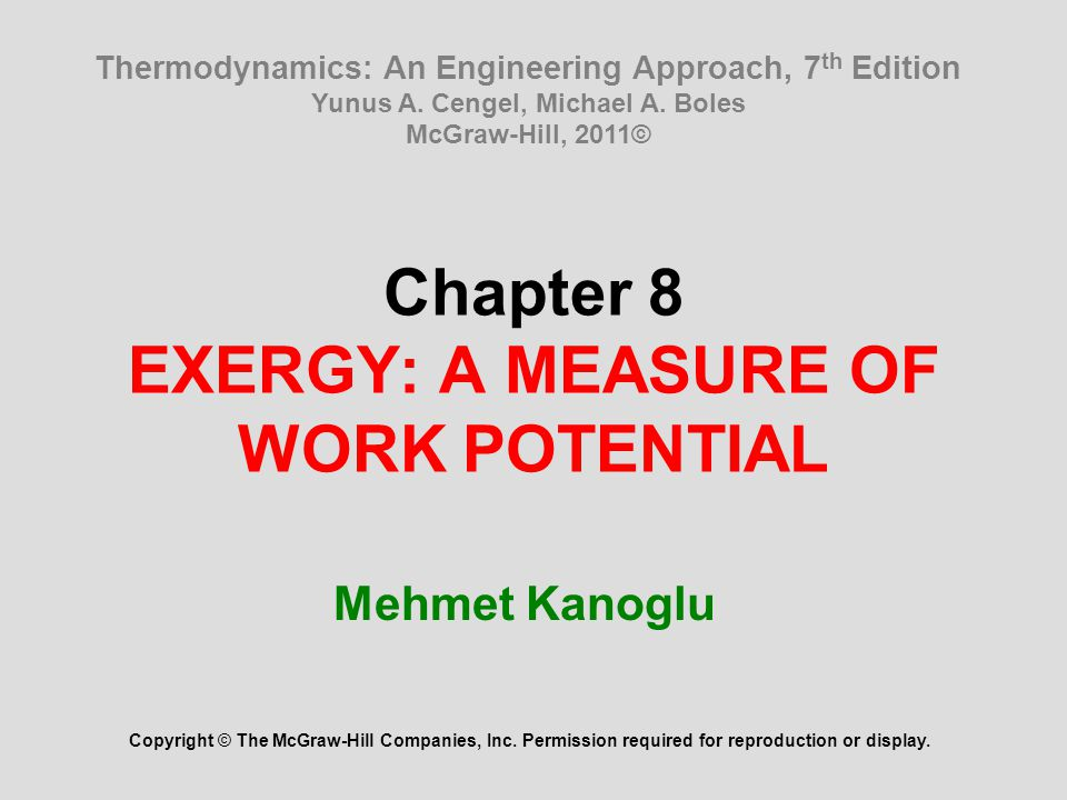 Chapter 8 EXERGY: A MEASURE OF WORK POTENTIAL Mehmet Kanoglu Copyright © The McGraw-Hill Companies, Inc. Permission required for reproduction or displ
